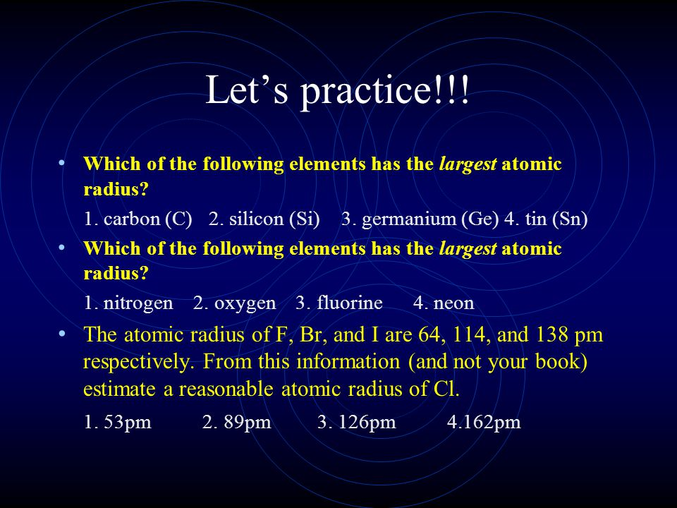 Let's practice!!! Which of the following elements has the largest atomic radius 1. carbon (C) 2. silicon (Si) 3. germanium (Ge) 4. tin (Sn)