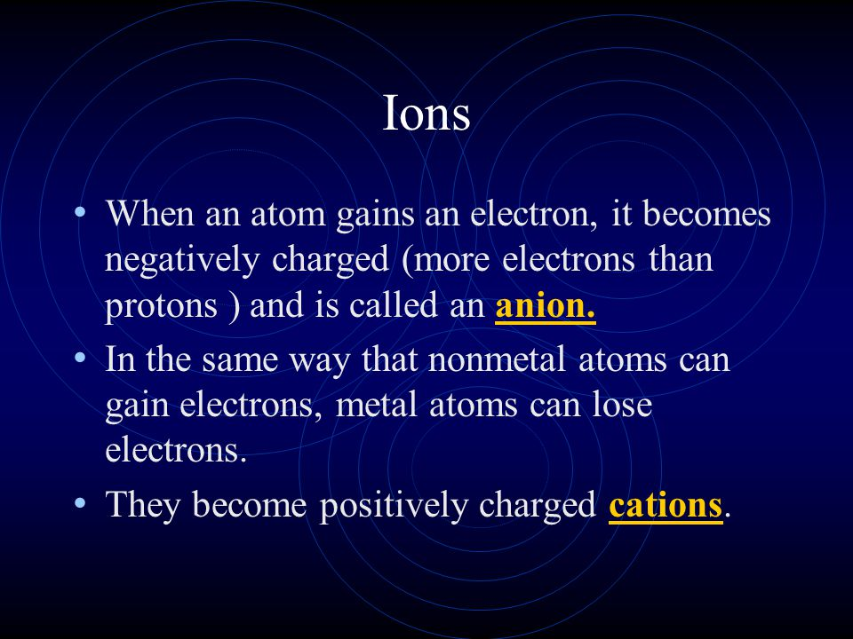Ions When an atom gains an electron, it becomes negatively charged (more electrons than protons ) and is called an anion.