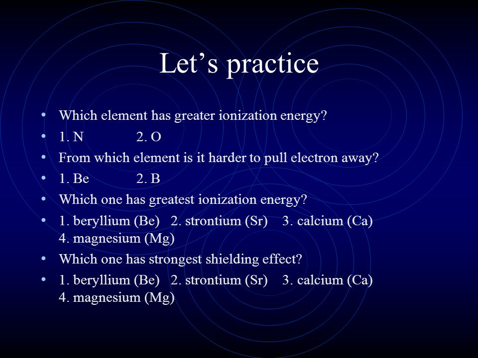 Let's practice Which element has greater ionization energy 1. N 2. O
