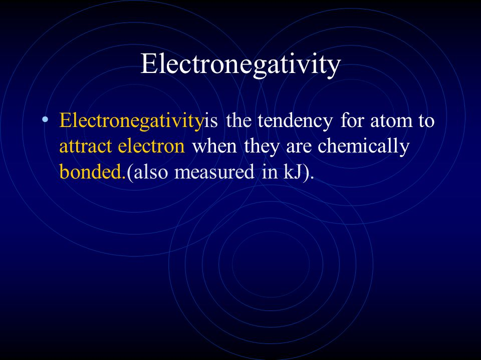 Electronegativity Electronegativityis the tendency for atom to attract electron when they are chemically bonded.(also measured in kJ).