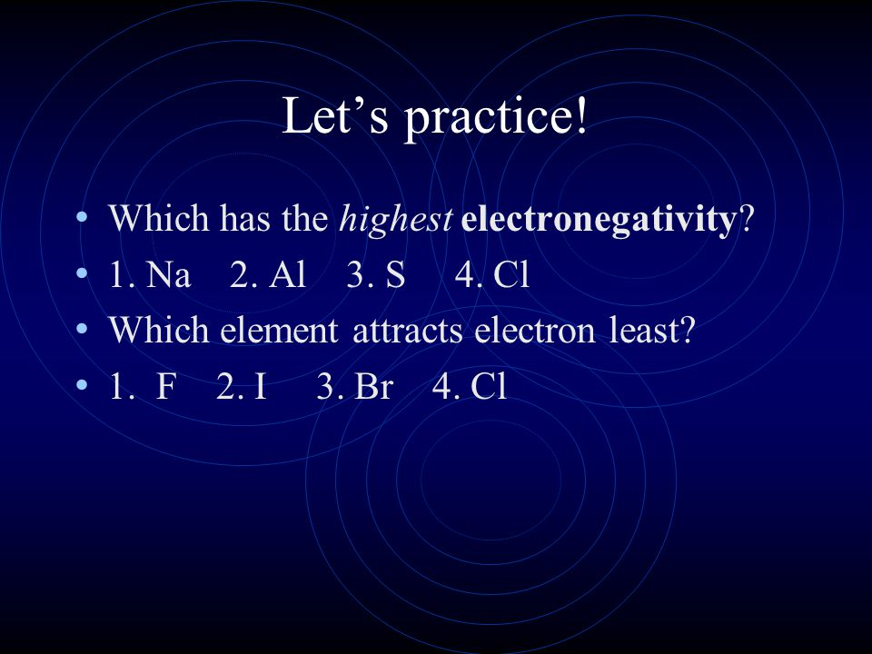 Let's practice! Which has the highest electronegativity