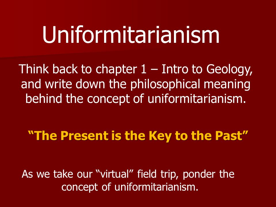 Uniformitarianism Think back to chapter 1 – Intro to Geology,
