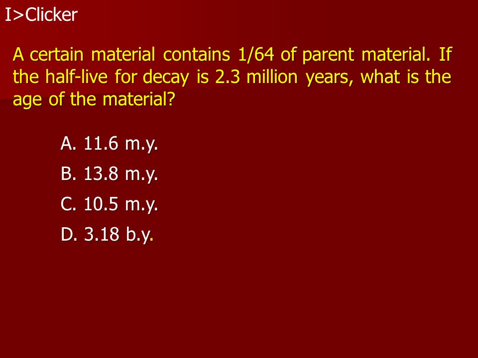 I>Clicker A certain material contains 1/64 of parent material. If. the half-live for decay is 2.3 million years, what is the.