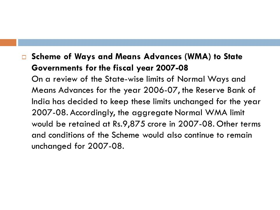 Scheme of Ways and Means Advances (WMA) to State Governments for the fiscal year 2007-08 On a review of the State-wise limits of Normal Ways and Means Advances for the year 2006-07, the Reserve Bank of India has decided to keep these limits unchanged for the year 2007-08.