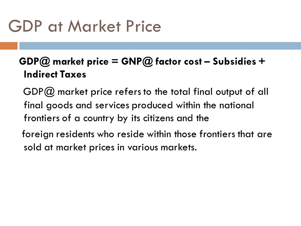 GDP at Market Price GDP@ market price = GNP@ factor cost – Subsidies + Indirect Taxes.