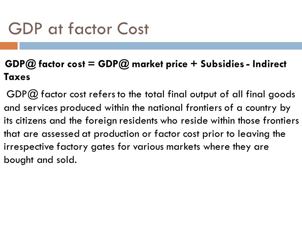 GDP at factor Cost GDP@ factor cost = GDP@ market price + Subsidies - Indirect Taxes.