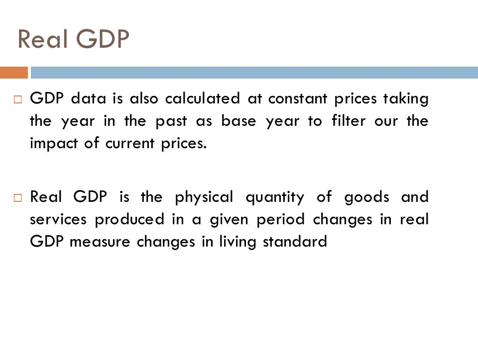 Real GDP GDP data is also calculated at constant prices taking the year in the past as base year to filter our the impact of current prices.