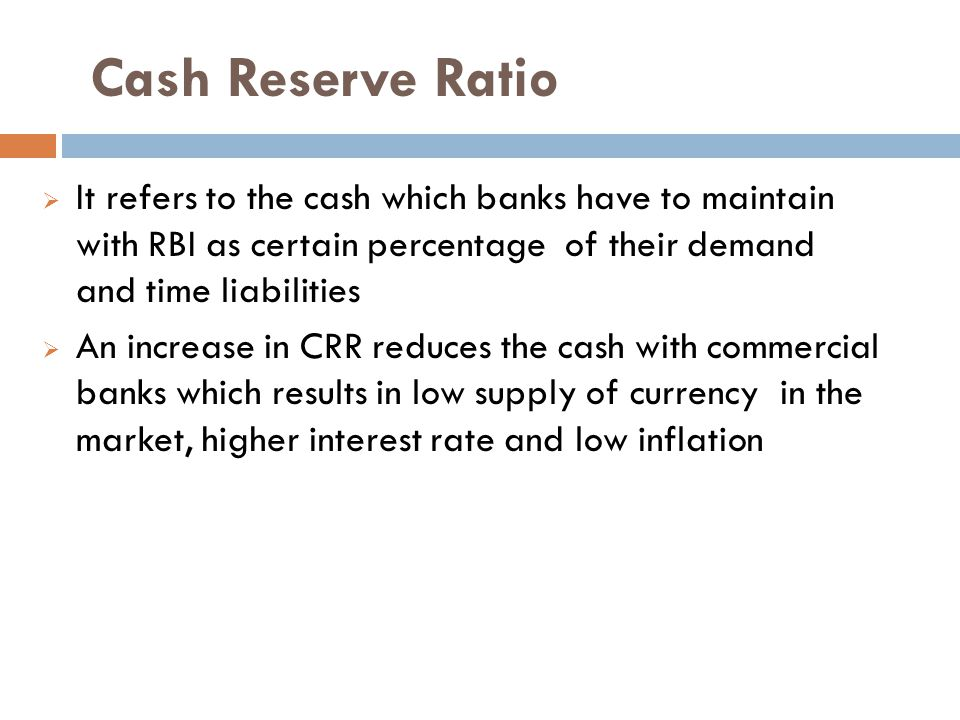 Cash Reserve Ratio It refers to the cash which banks have to maintain with RBI as certain percentage of their demand and time liabilities.