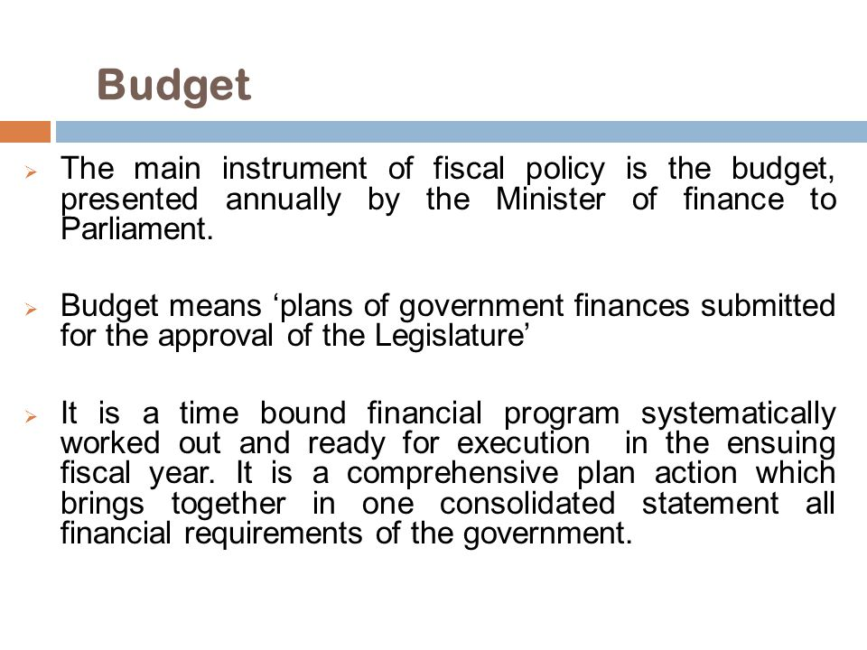 Budget The main instrument of fiscal policy is the budget, presented annually by the Minister of finance to Parliament.