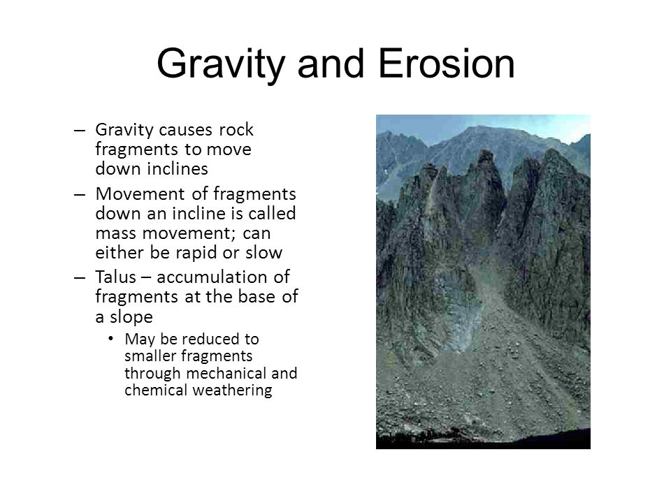 Gravity and Erosion Gravity causes rock fragments to move down inclines.