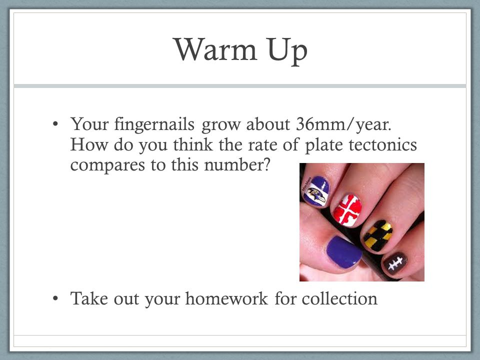 Warm Up Your fingernails grow about 36mm/year. How do you think the rate of plate tectonics compares to this number