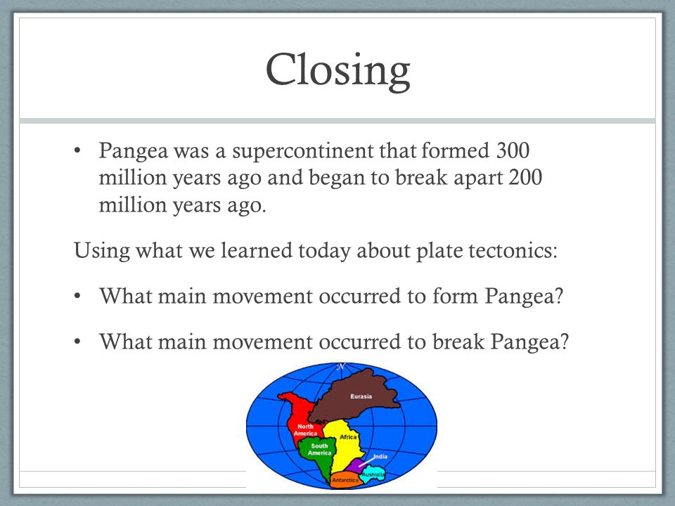 Closing Pangea was a supercontinent that formed 300 million years ago and began to break apart 200 million years ago.