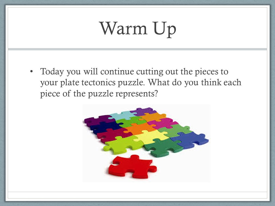 Warm Up Today you will continue cutting out the pieces to your plate tectonics puzzle.