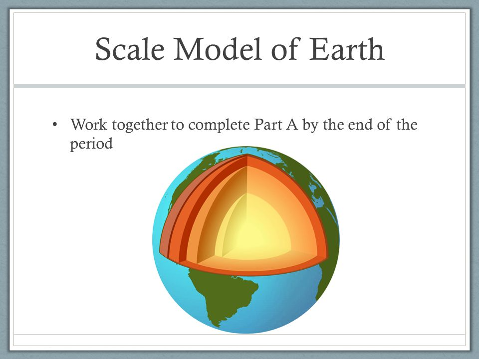 Scale Model of Earth Work together to complete Part A by the end of the period