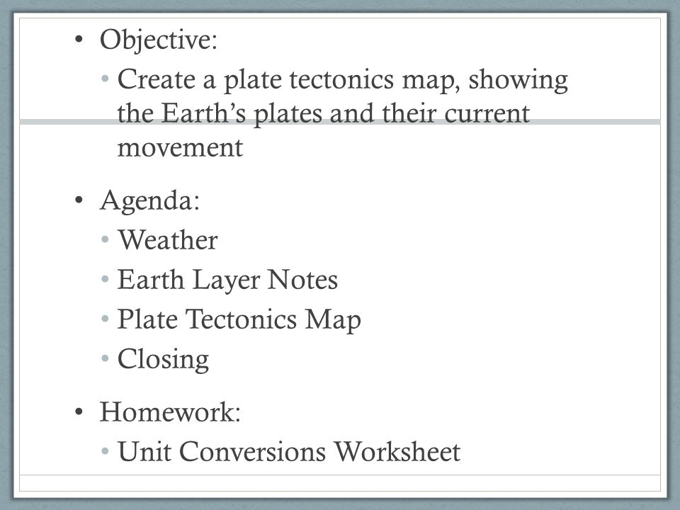 Objective: Create a plate tectonics map, showing the Earth's plates and their current movement. Agenda: