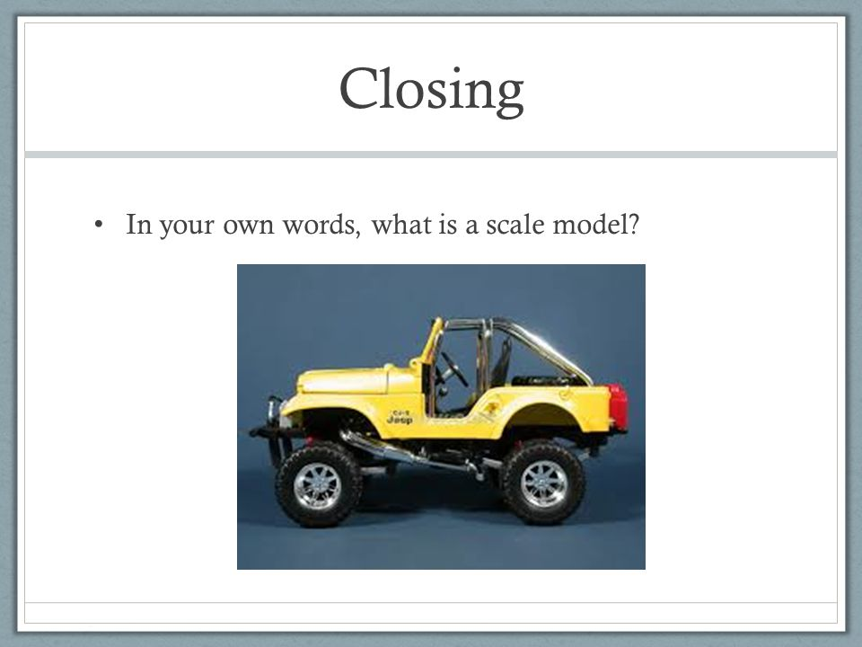 Closing In your own words, what is a scale model
