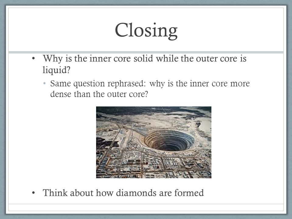 Closing Why is the inner core solid while the outer core is liquid