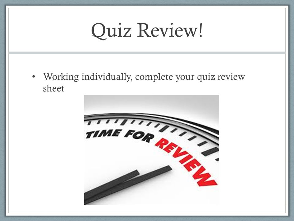 Quiz Review! Working individually, complete your quiz review sheet