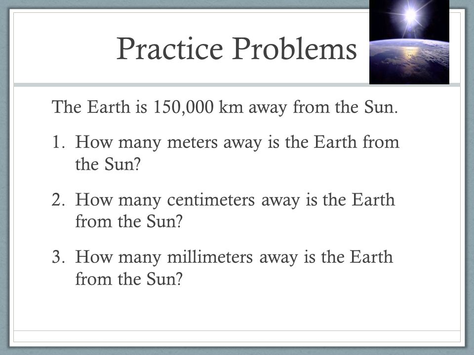 Practice Problems The Earth is 150,000 km away from the Sun.