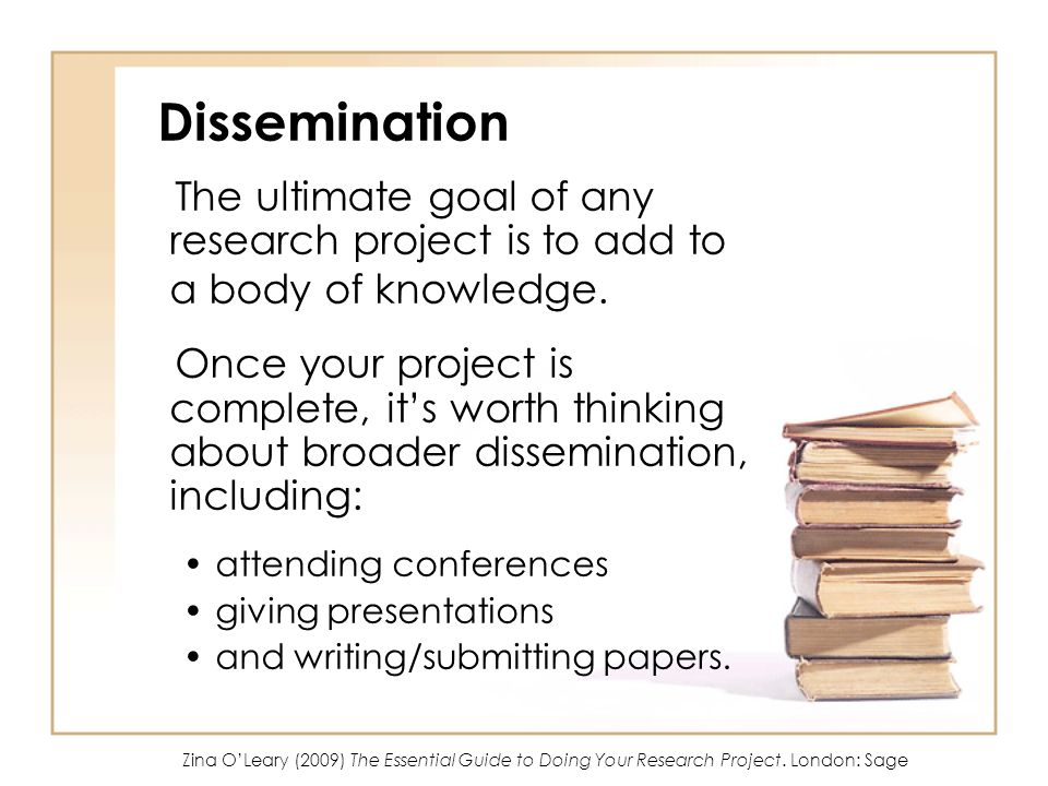 Dissemination The ultimate goal of any research project is to add to a body of knowledge.