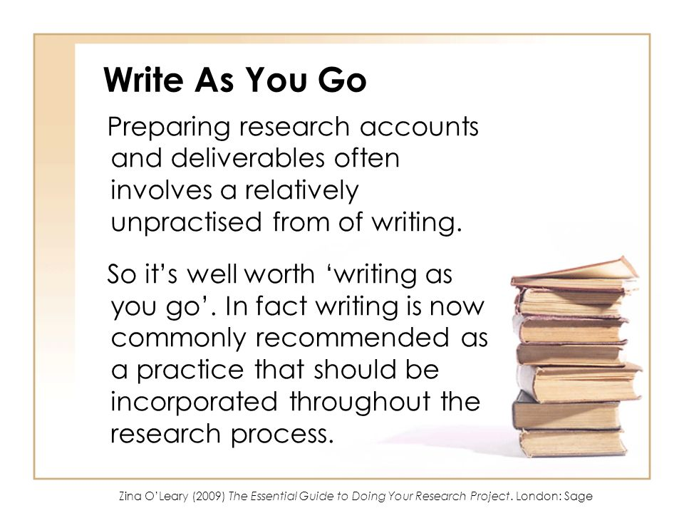Write As You Go Preparing research accounts and deliverables often involves a relatively unpractised from of writing.