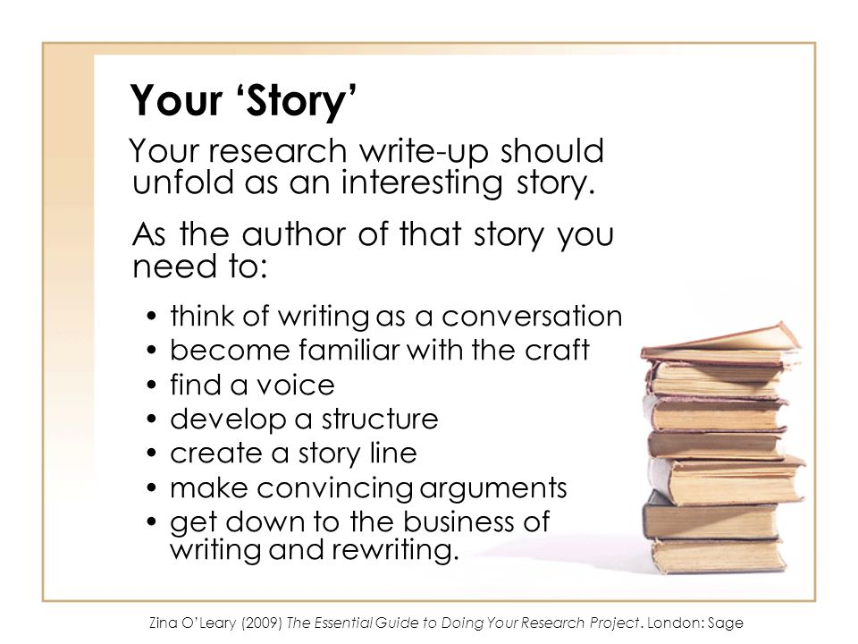 Your 'Story' Your research write-up should unfold as an interesting story. As the author of that story you need to: