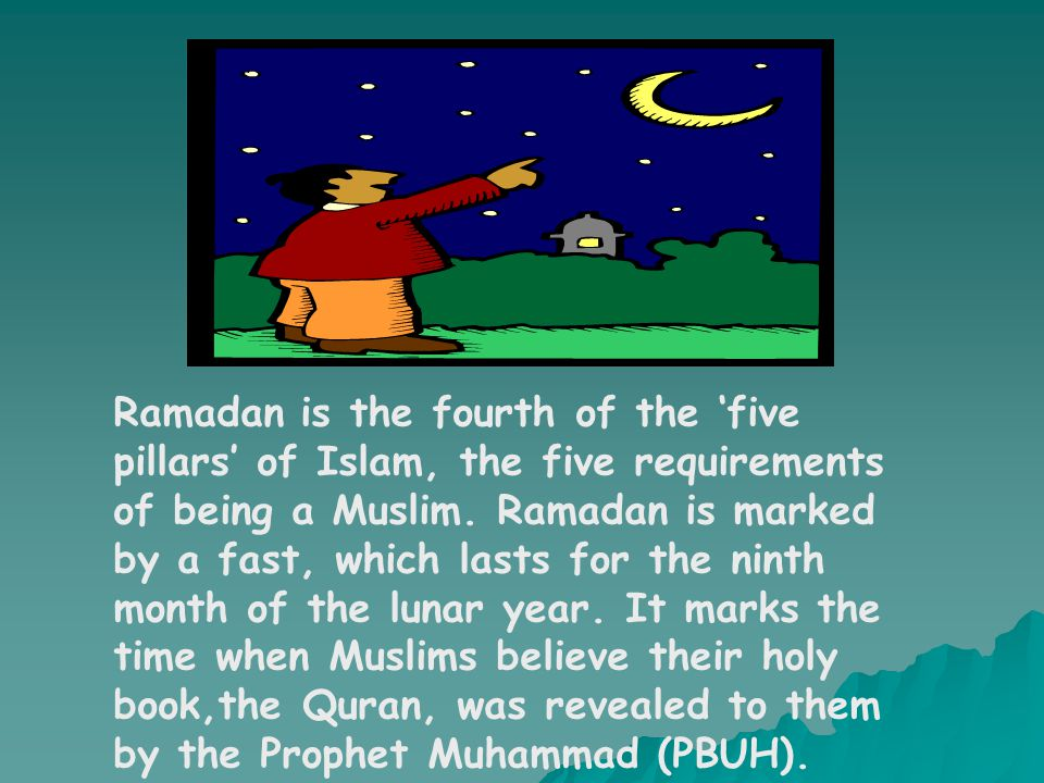 Ramadan is the fourth of the 'five pillars' of Islam, the five requirements of being a Muslim.