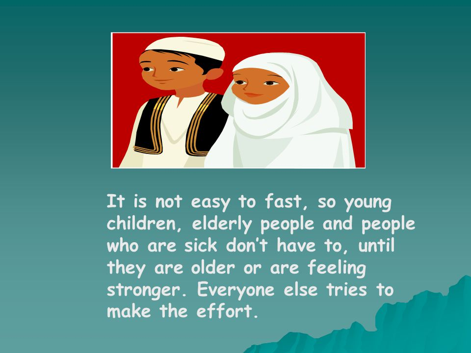 It is not easy to fast, so young children, elderly people and people who are sick don't have to, until they are older or are feeling stronger.