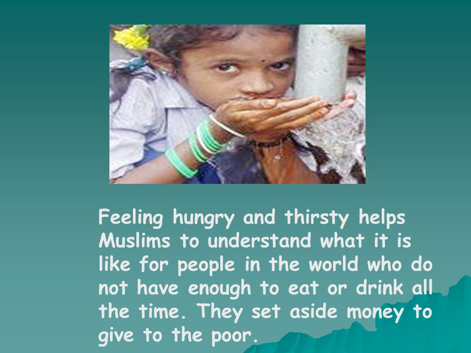 Feeling hungry and thirsty helps Muslims to understand what it is like for people in the world who do not have enough to eat or drink all the time.