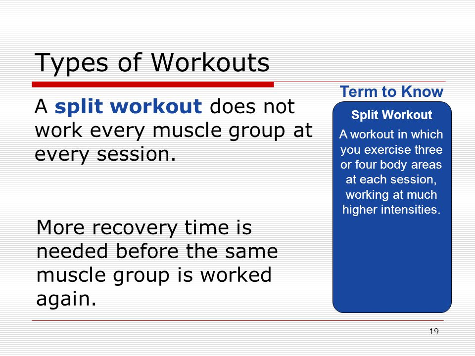Types of Workouts Split Workout. A workout in which you exercise three or four body areas at each session, working at much higher intensities.