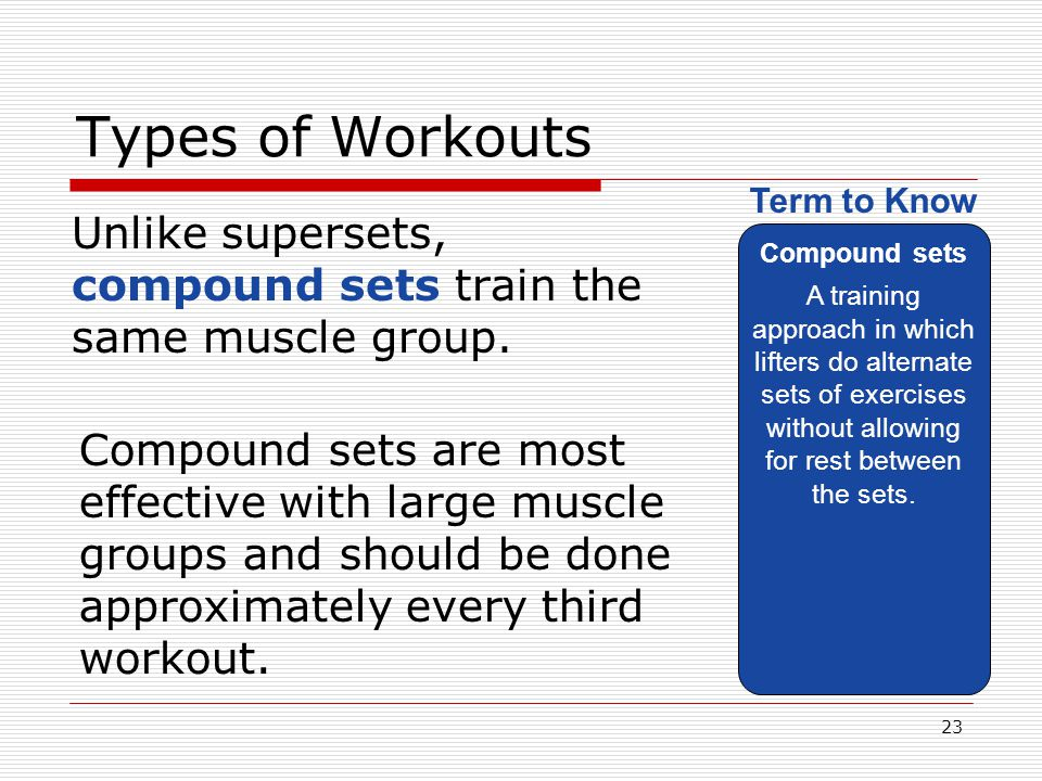 Types of Workouts Compound sets. A training approach in which lifters do alternate sets of exercises without allowing for rest between the sets.