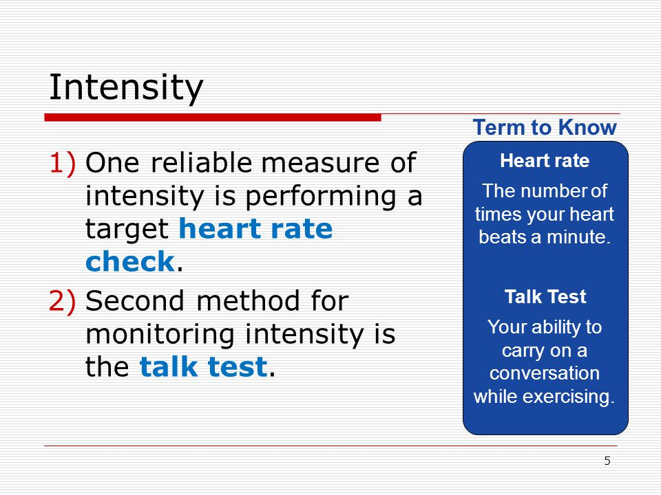 Intensity Heart rate. The number of times your heart beats a minute. Talk Test. Your ability to carry on a conversation while exercising.