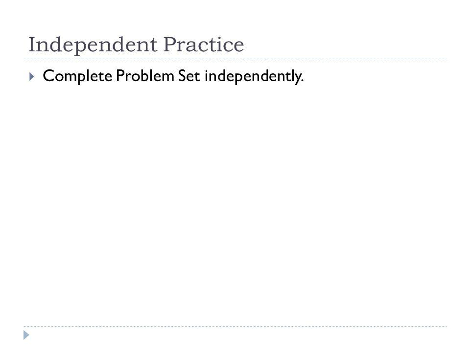 Independent Practice Complete Problem Set independently.