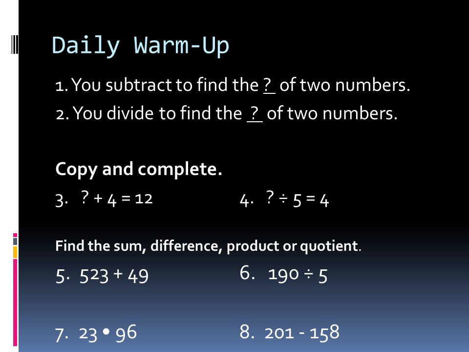 Daily Warm-Up 1. You subtract to find the of two numbers. 2. You divide to find the of two numbers.