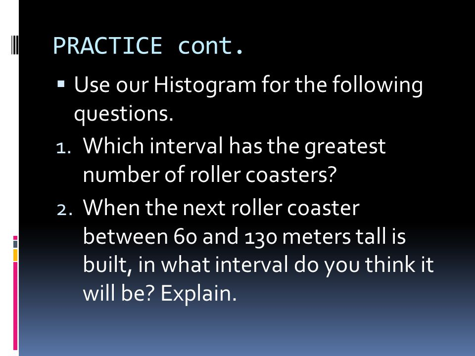 PRACTICE cont. Use our Histogram for the following questions.