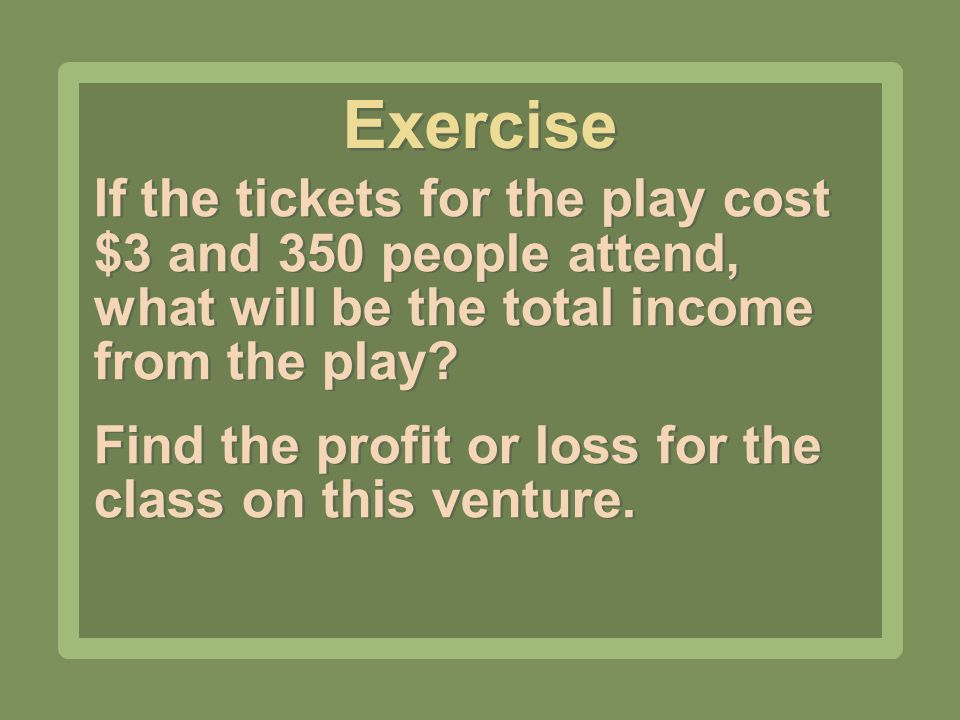 Exercise If the tickets for the play cost $3 and 350 people attend, what will be the total income from the play