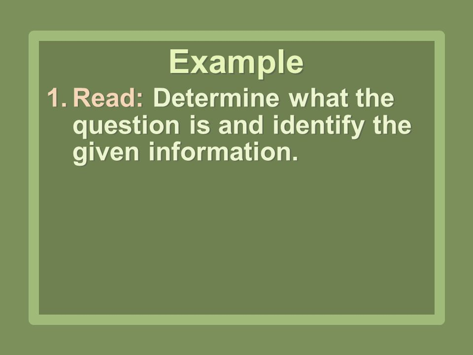 Example Read: Determine what the question is and identify the given information.