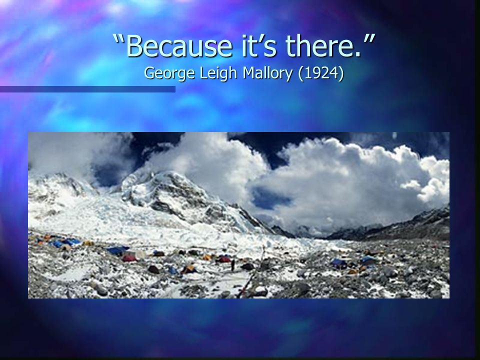 Because it's there. George Leigh Mallory (1924)