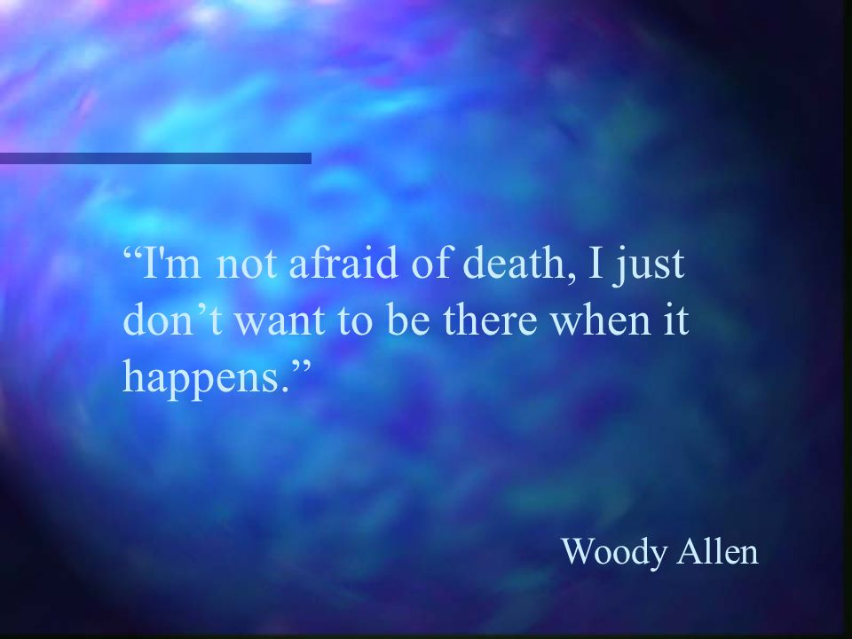 I m not afraid of death, I just don't want to be there when it happens.