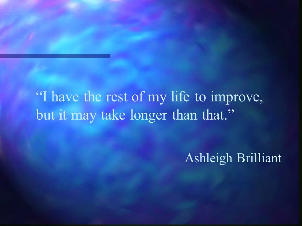I have the rest of my life to improve, but it may take longer than that.