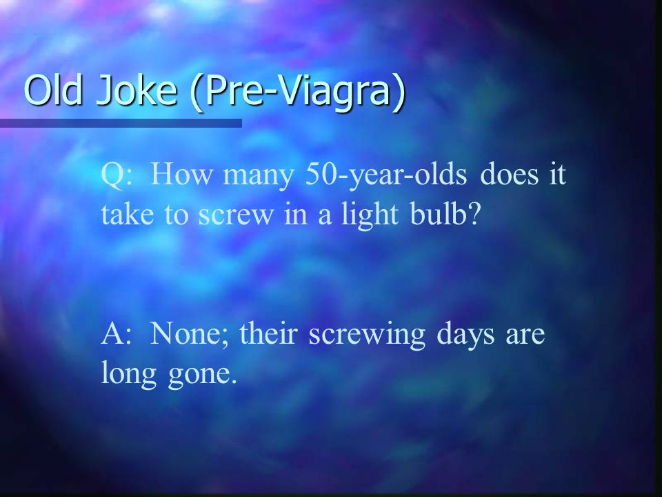 Old Joke (Pre-Viagra) Q: How many 50-year-olds does it take to screw in a light bulb.