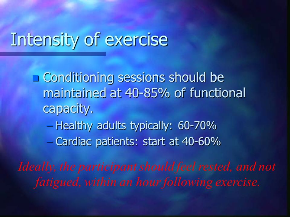 Intensity of exercise Conditioning sessions should be maintained at 40-85% of functional capacity. Healthy adults typically: 60-70%