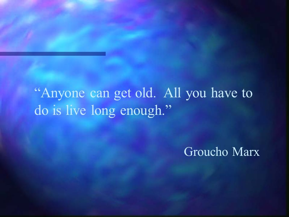 Anyone can get old. All you have to do is live long enough.