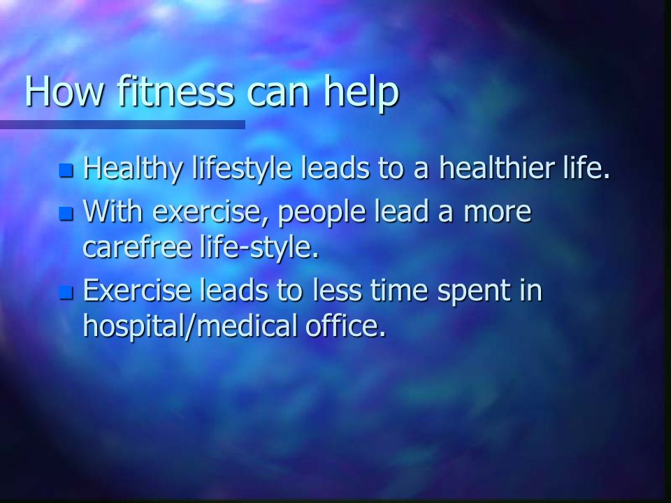 How fitness can help Healthy lifestyle leads to a healthier life.