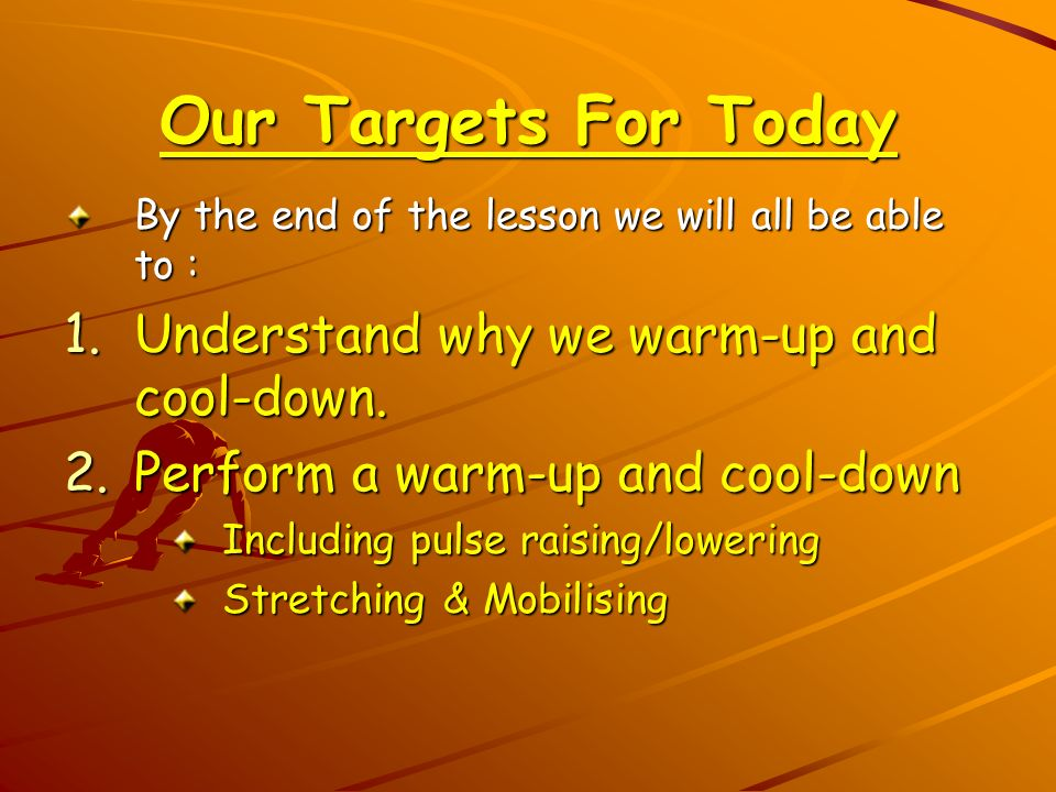 Our Targets For Today Understand why we warm-up and cool-down.