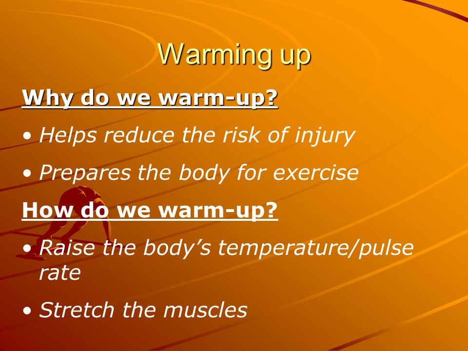 Warming up Why do we warm-up Helps reduce the risk of injury