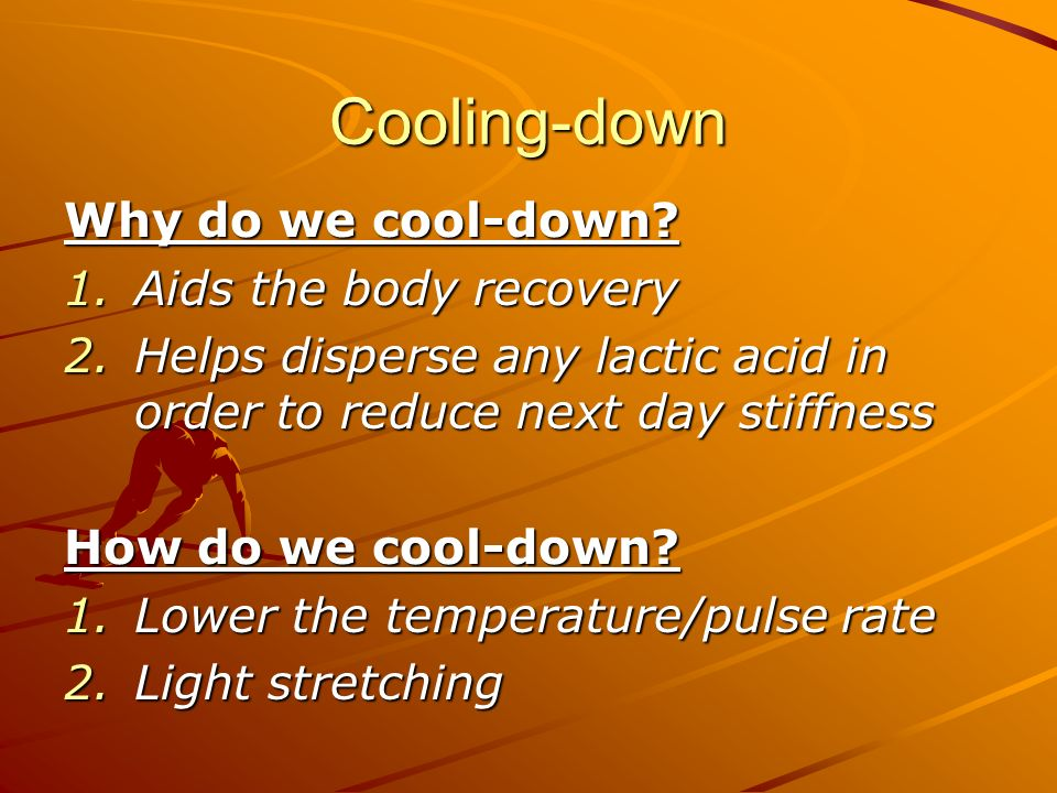 Cooling-down Why do we cool-down Aids the body recovery