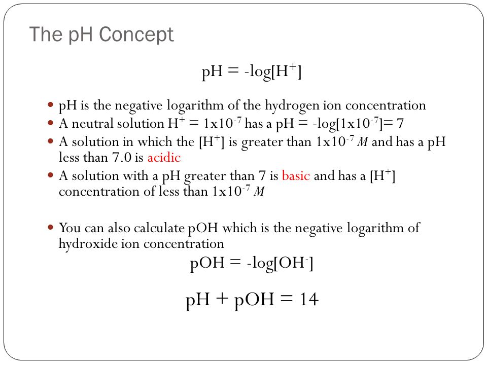The pH Concept pH + pOH = 14 pH = -log[H+] pOH = -log[OH-]