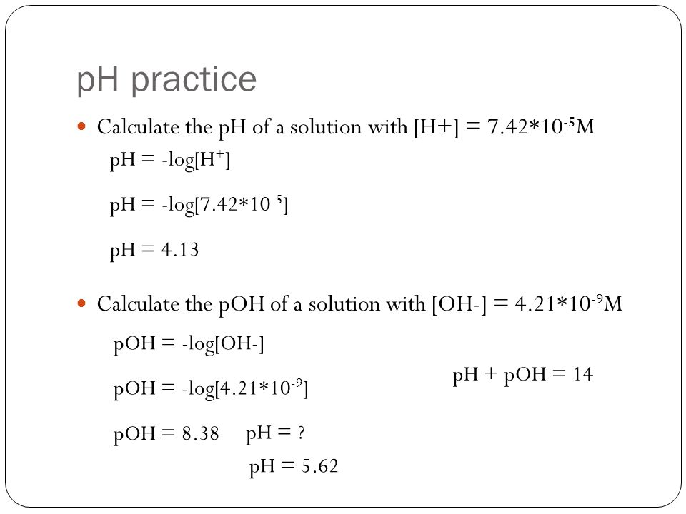 pH practice Calculate the pH of a solution with [H+] = 7.42*10-5M