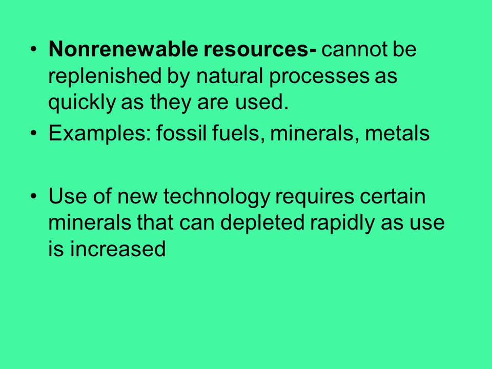 Nonrenewable resources- cannot be replenished by natural processes as quickly as they are used.